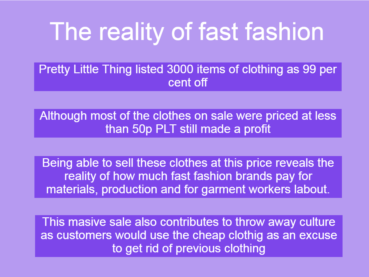 Graphic on the reality of fast fashion: Image reads: Pretty Little Thing listed 3000 items of clothing as 99 per cent off, Although most of the clothes on sale were priced at less than 50p PLT still made a profit, Being able to sell these clothes at this price reveals the reality of how much fast fashion brands pay for materials, production and for garment workers labour,This masive sale also contributes to throw away culture as customers would use the cheap clothig as an excuse to get rid of previous clothing